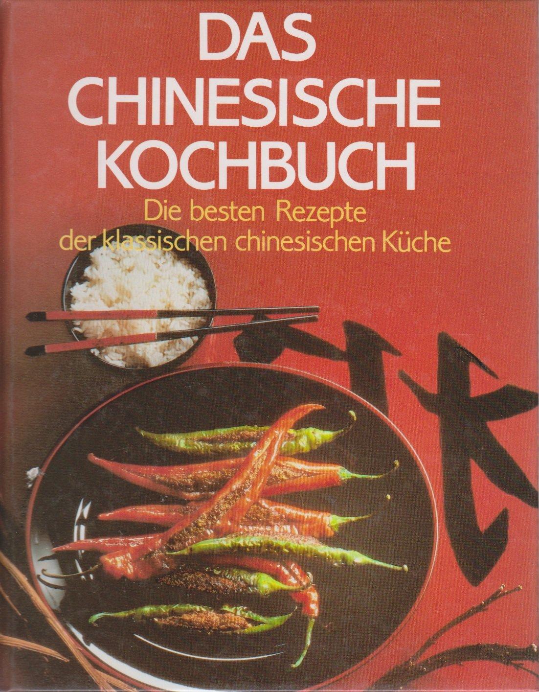 Das Chinesische Kochbuch. Die besten Rezepte der klassischen ...