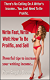Write Fast, Write Well: How To Be Prolific, and Sell: Powerful tips to increase your writing income