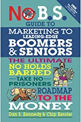 No B.S. Guide to Marketing to Leading Edge Boomers & Seniors: The Ultimate No Holds Barred Take No Prisoners Roadmap to the Money Paperback