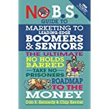 No B.S. Guide to Marketing to Leading Edge Boomers & Seniors: The Ultimate No Holds Barred Take No Prisoners Roadmap to the M