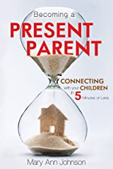 Becoming a Present Parent: Connecting with Your Children in 5 Minutes or Less Paperback