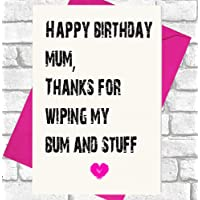 Happy Birthday Mum, Thanks For Wiping My Bum And Stuff - Funny, Rude Birthday Card