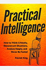 Practical Intelligence: How to Think Critically, Deconstruct Situations, Analyze Deeply, and Never Be Fooled (Clear Thinking and Fast Action Book 4) Kindle Edition