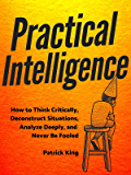 Practical Intelligence: How to Think Critically, Deconstruct Situations, Analyze Deeply, and Never Be Fooled (Clear Thinking and Fast Action Book 4) (English Edition)