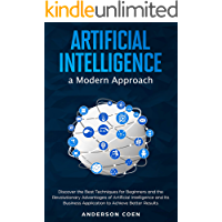 Artificial Intelligence a Modern Approach: Discover the Best Techniques for Beginners and the Revolutionary Advantages of Artificial Intelligence and Its ... Application to Achieve Better Results