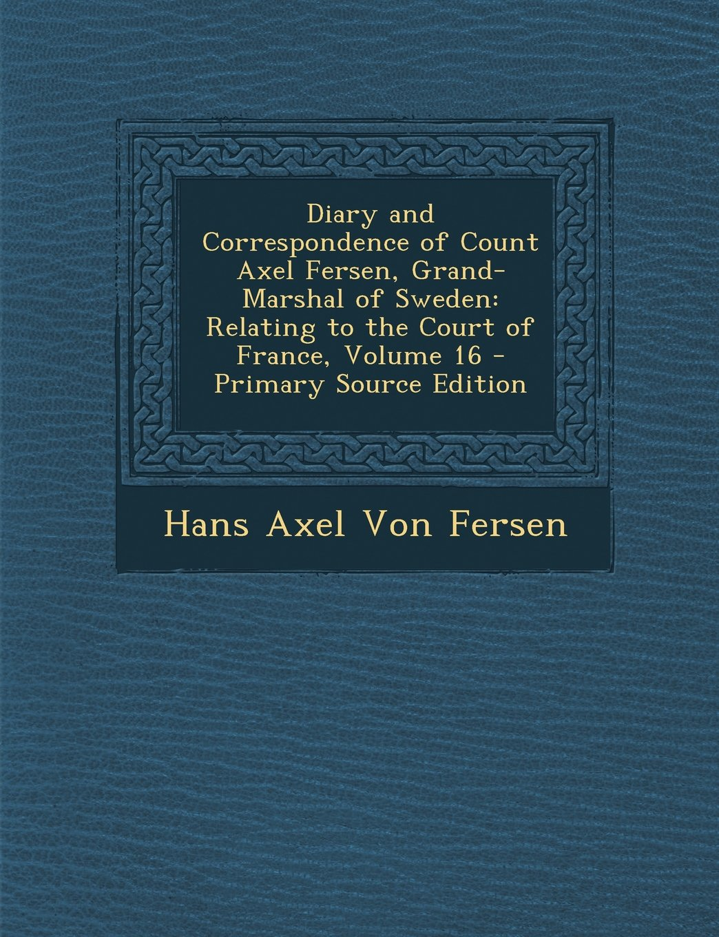 Diary and Correspondence of Count Axel Fersen, Grand-Marshal of Sweden: Relating to the Court of France, Volume 16 pdf epub