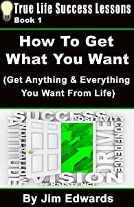 How To Get Anything You Want (True Life Success Lessons Book 1)