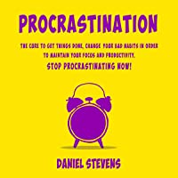 Procrastination: The Cure to Get Things Done, Change Your Bad Habits in Order to Maintain Your Focus and Productivity. Stop Procrastinating Now!