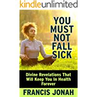 BOOKS:HOW TO BE FREE FROM SICKNESSES AND DISEASES(DIVINE HEALTH): DIVINE HEALTH SCRIPTURES
