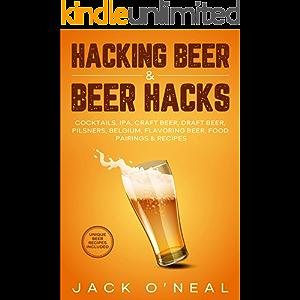 Hacking Beer & Beer Hacks : Cocktails, IPA, Craft Beer, Draft Beer, Pilsners, Belgium, Flavoring Beer, Food Pairings…