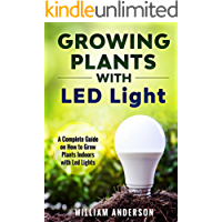 Growing Plants with LED Lights: A Complete Guide On How To Grow Plants Indoors With Led Lights (English Edition)
