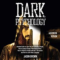 Dark Psychology: Detailed Guide to Learn the Art of Reading People, How to Analyze People, Mind Manipulation, How to Influence People with NLP, Persuasion and How to Learn Body Language