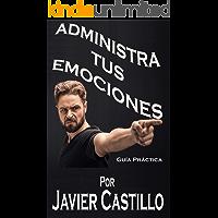 ADMINISTRA TUS EMOCIONES: Guía Práctica - Inteligencia Emocional