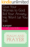 Give Your Worries to God, Rid Your Anxiety, He Won't Let You Fall: a prayer (psalm and prayer)