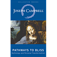 Pathways to Bliss: Mythology and Personal Transformation (The Collected Works of Joseph Campbell Book 13)