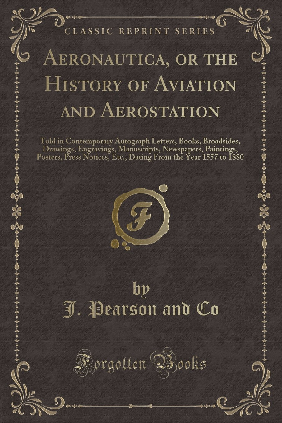 Aeronautica, or the History of Aviation and Aerostation: Told in Contemporary Autograph Letters, Books, Broadsides, Drawings, Engravings, Manuscripts, ... Etc., Dating From the Year 1557 to 1880 PDF