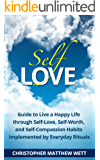 Self-Love: Guide to Live a Happy Life through Self-Love, Self-Worth, and Self-Compassion Habits Implemented by Everyday Rituals (Happiness, Self Love, Self Help, Self Development)