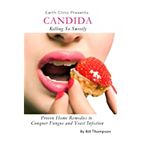 Candida: Killing So Sweetly – Proven Home Remedies to Conquer Fungus and Yeast Infection