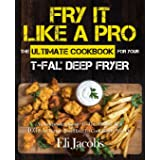 Fry It Like A Pro The Ultimate Cookbook for Your T-fal Deep Fryer: An Independent Guide to the Absolute Best 103 Fryer Recipe