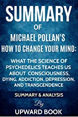 Summary: How to Change Your Mind: What the New Science of Psychedelics Teaches Us about Consciousness, Dying, Addiction, Depression, and Transcendence by Michael Pollan Kindle Edition
