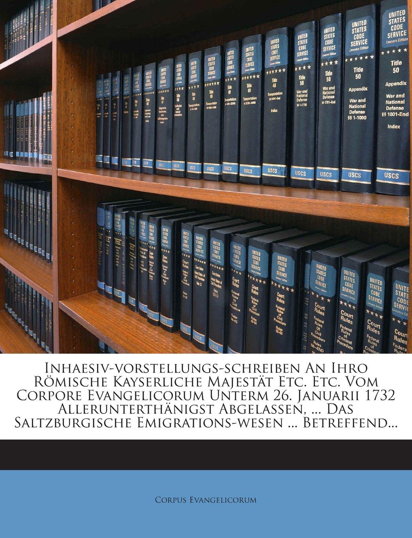 Download Inhaesiv-vorstellungs-schreiben An Ihro Römische Kayserliche Majestät Etc. Etc. Vom Corpore Evangelicorum Unterm 26. Januarii 1732 Allerunterthänigst ... ... Betreffend... (German Edition) pdf epub