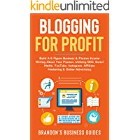 Blogging For Profit: Build A 6 Figure Business& Passive Income Writing About Your Passion, Utilizing SEO, Social Media…