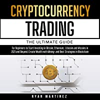 Cryptocurrency Trading: The Ultimate Guide for Beginners to Start Investing in Bitcoin, Ethereum, Litecoin and Altcoins…