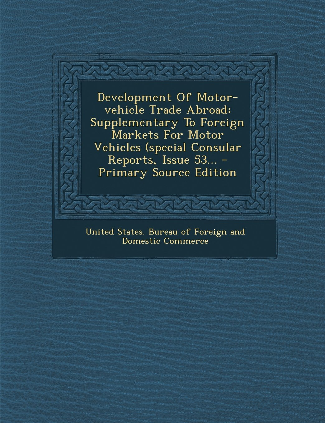 Development of Motor-Vehicle Trade Abroad: Supplementary to Foreign Markets for Motor Vehicles (Special Consular Reports, Issue 53... - Primary Source ePub fb2 ebook