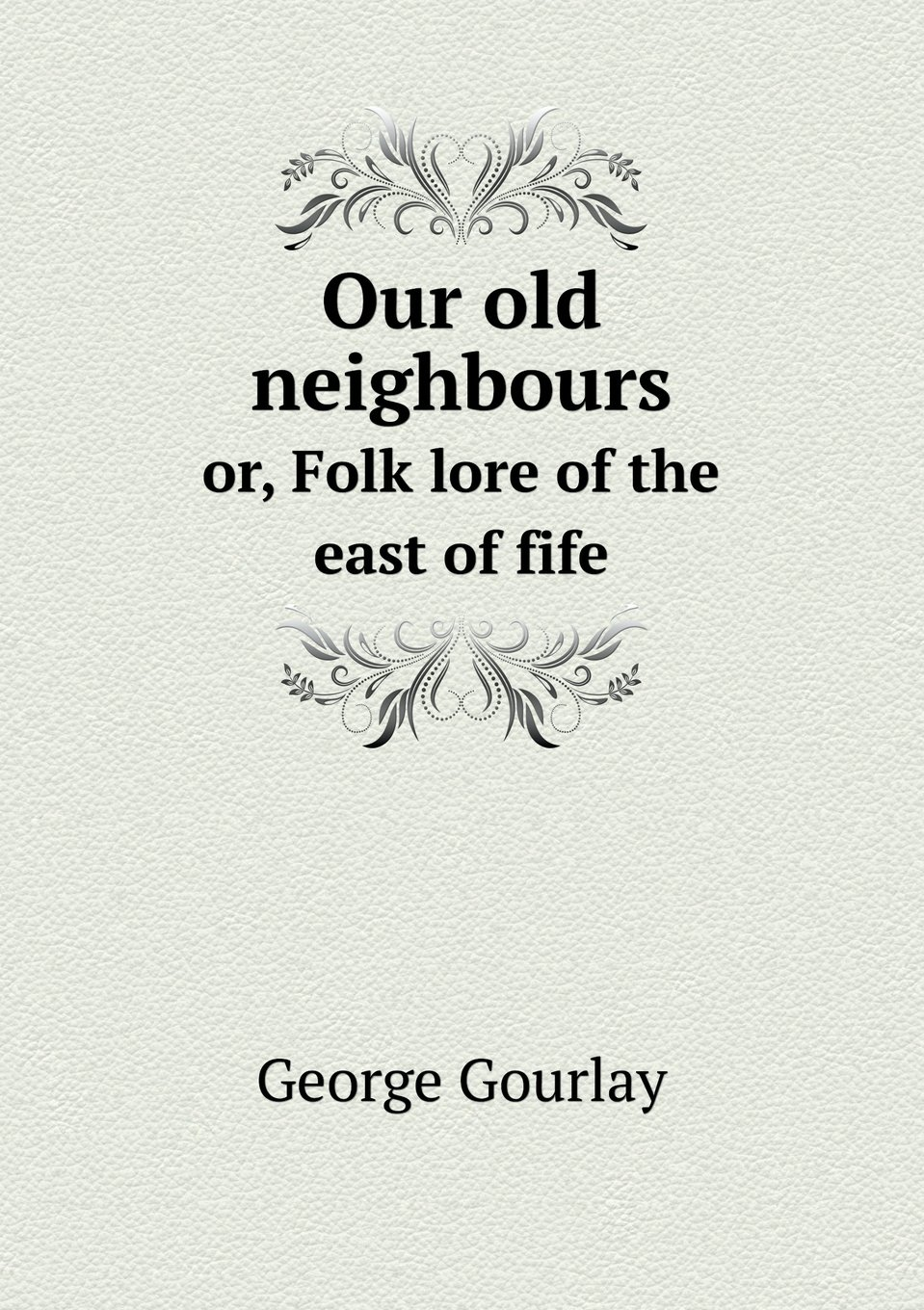 Our old neighbours or, Folk lore of the east of fife pdf