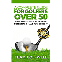 A Complete Guide For Golfers Over 50: How to Reach Your Full Playing Potential and Have Fun Doing It