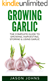 Growing Garlic - A Complete Guide To Growing, Harvesting and Using Garlic: Successfully Grow Your Own Garlic At Home (Inspiring Gardening Ideas Book 26)