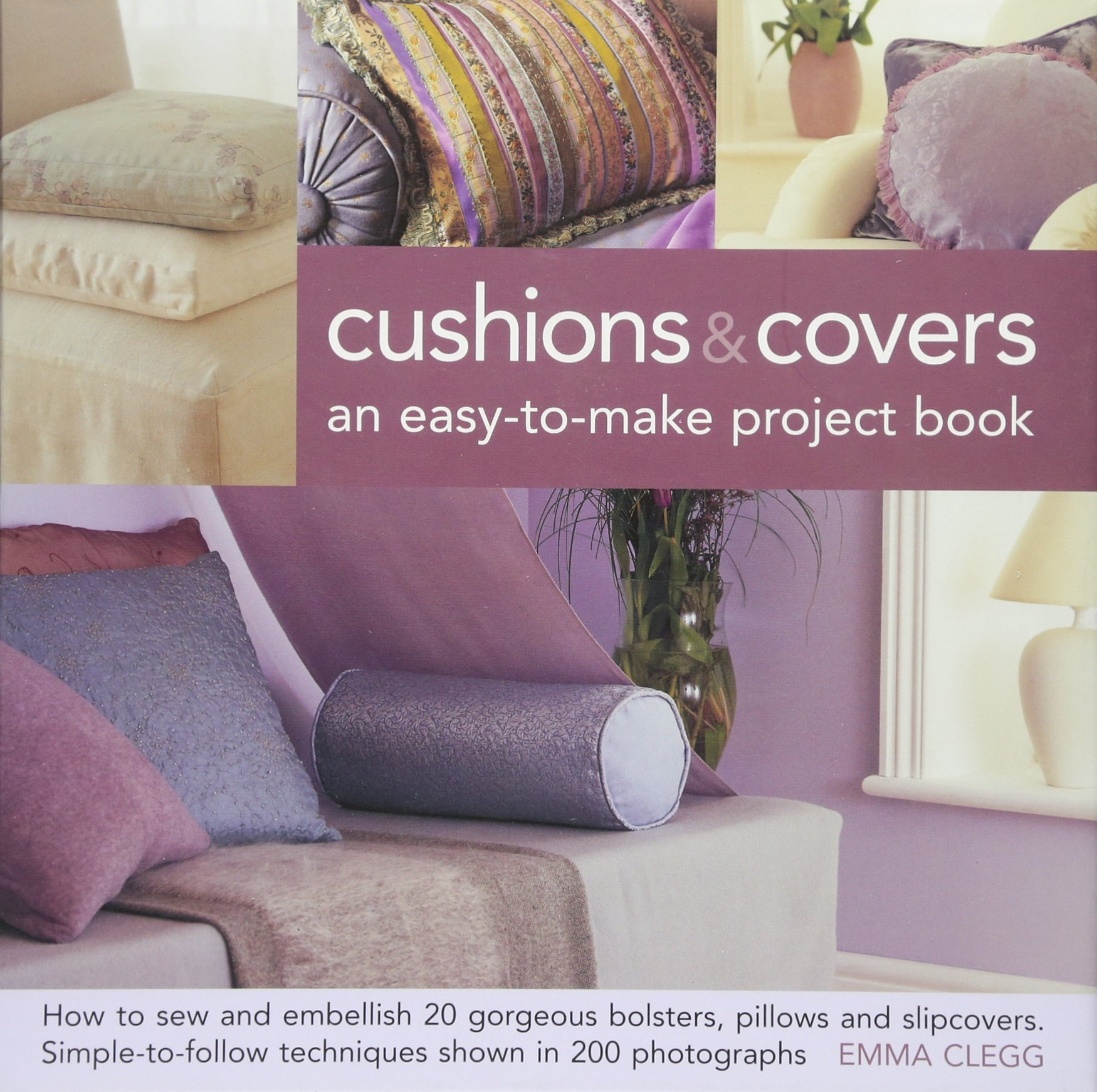 Read Online Cushions & Covers - An Easy-To-Make Project Book: How to Sew and Embellish 20 Gorgeous Bolsters, Pillows and Slipcovers; Simple-to-Follow Techniques Shown in 200 Photographs ebook