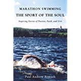 Marathon Swimming The Sport of the Soul: Inspiring Stories of Passion, Faith, and Grit