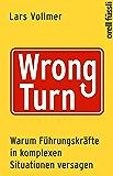 Wrong Turn - Warum Führungskräfte in komplexen Situationen versagen: Warum Führungskräfte in komplexen Situationen versagen