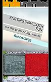 Knitting Dishcloth Fun: Fun Dishcloth Knitting Patterns (Knitting Simple Series Book 4)
