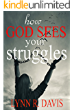 How God Sees Your Struggles: Break The Chains of Stress & Heartache