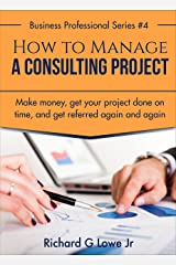 How to Manage a Consulting Project: Make Money, Get Your Project Done on time, and Get Referred Again and Again (Business Professional Series Book 4) Kindle Edition