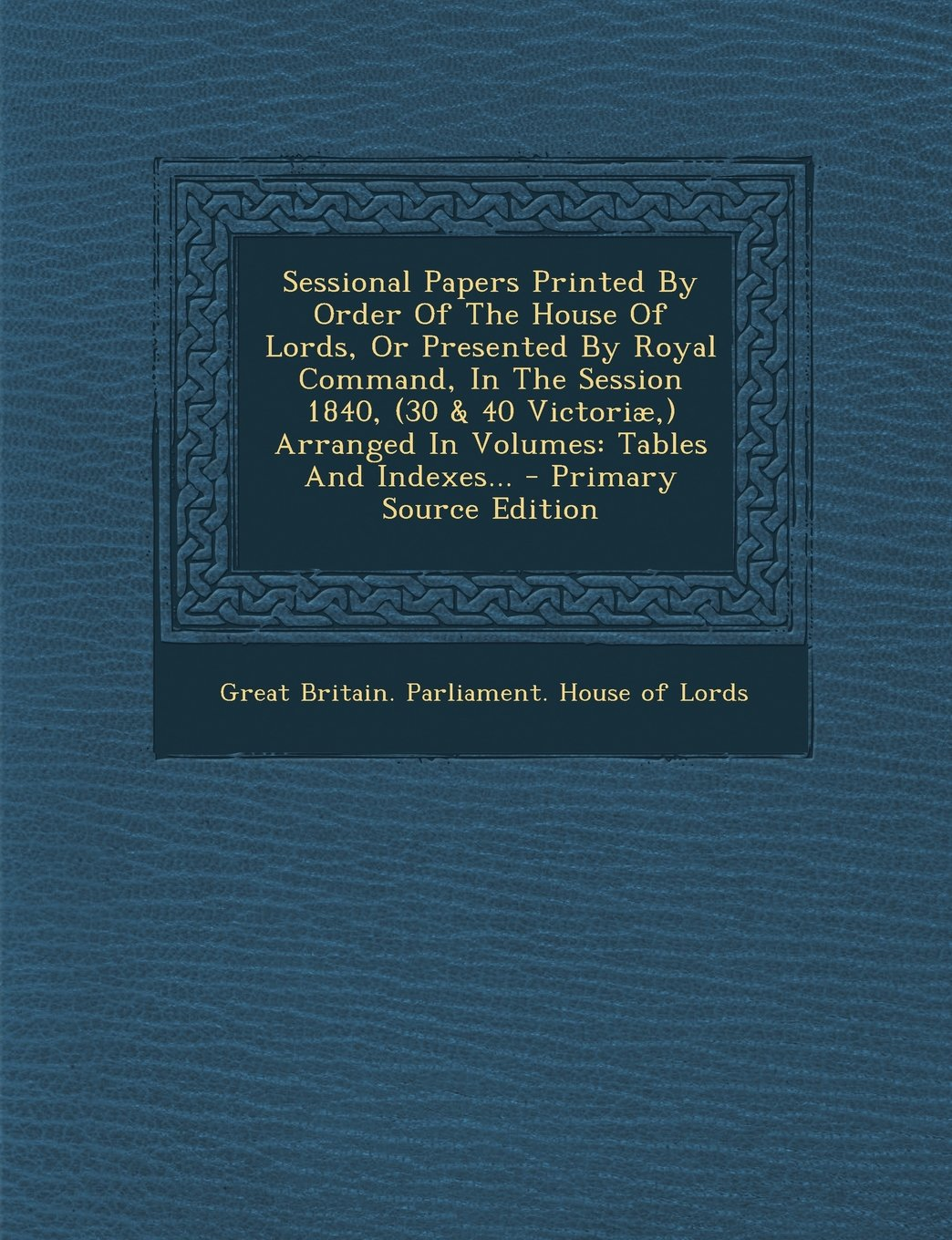 Download Sessional Papers Printed By Order Of The House Of Lords, Or Presented By Royal Command, In The Session 1840, (30 & 40 Victoriæ,) Arranged In Volumes: Tables And Indexes... - Primary Source Edition PDF
