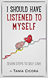 I Should Have Listened To Myself: Seven Steps To Self Love
