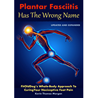 Plantar Fasciitis Has The Wrong Name: FitOldDog's Whole-Body Approach To Curing Your Nociceptive Foot Pain