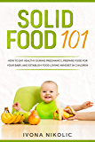 Solid Food 101: How To Eat Healthy During Pregnancy, Prepare Food For Your Baby, And Establish Food Loving Mindset In…