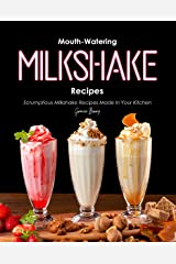 Mouth-Watering Milkshake Recipes: Scrumptious Milkshake Recipes Made in Your Kitchen Kindle Edition