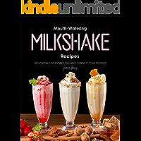 Mouth-Watering Milkshake Recipes: Scrumptious Milkshake Recipes Made in Your Kitchen