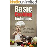 Basic Cooking Techniques: Learn How to Make, Bake, Cook and Prepare Food Like a Chef - A Holiday Cookbook Recipe Guide for Ev