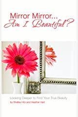 Mirror Mirror...Am I Beautiful?: Looking Deeper to Find Your True Beauty Kindle Edition
