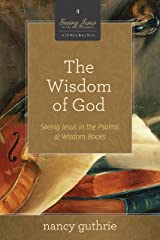 The Wisdom of God (A 10-week Bible Study): Seeing Jesus in the Psalms and Wisdom Books Paperback