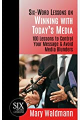 Six-Word Lessons on Winning with Today's Media: 100 Lessons to Control Your Message & Avoid Media Blunders (The Six-Word Lessons Series) Kindle Edition