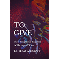 To GIVE: Short Insights for Freedom in The Age of Want (English Edition)
