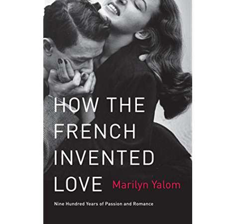 Amazon Com How The French Invented Love Nine Hundred Years Of Passion And Romance Ebook Yalom Marilyn Kindle Store