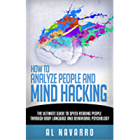 How to Analyze People and Mind Hacking: The Ultimate Guide to Speed-Reading People through Body Language and Behavioral Psychology. (English Edition)